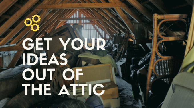 Get Your Ideas Out of the Attic